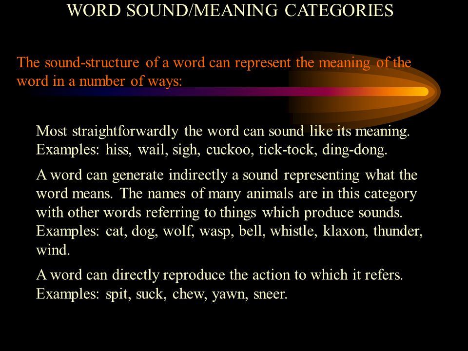 WORD SOUND/MEANING CATEGORIES The sound-structure of a word can represent the meaning of the word in a number of ways: Most straightforwardly the word can sound like its meaning.