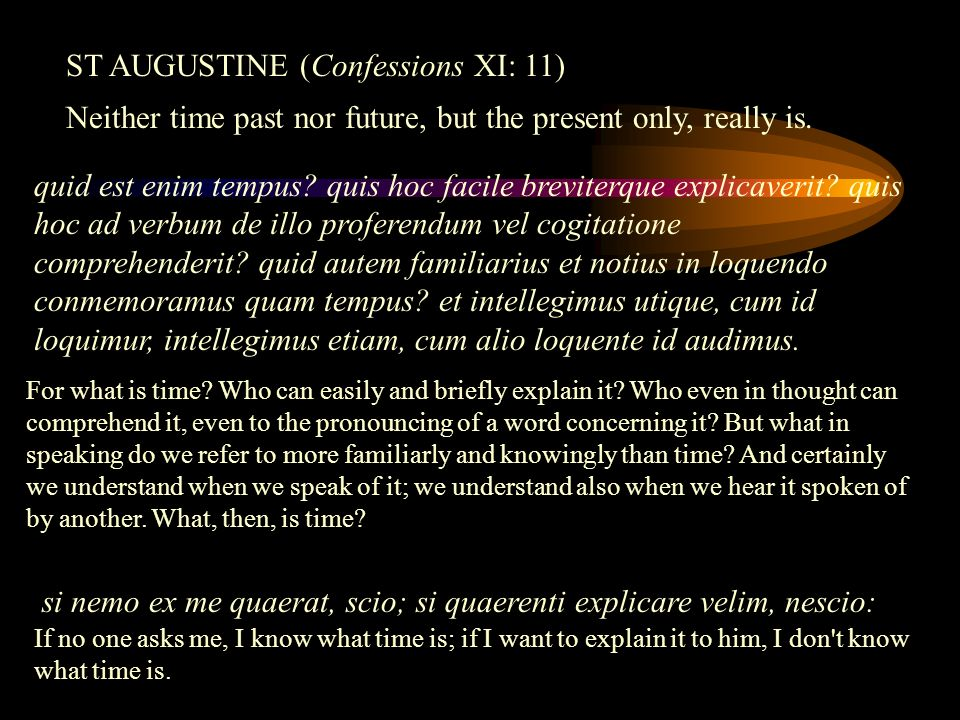 si nemo ex me quaerat, scio; si quaerenti explicare velim, nescio: ST AUGUSTINE (Confessions XI: 11) Neither time past nor future, but the present only, really is.