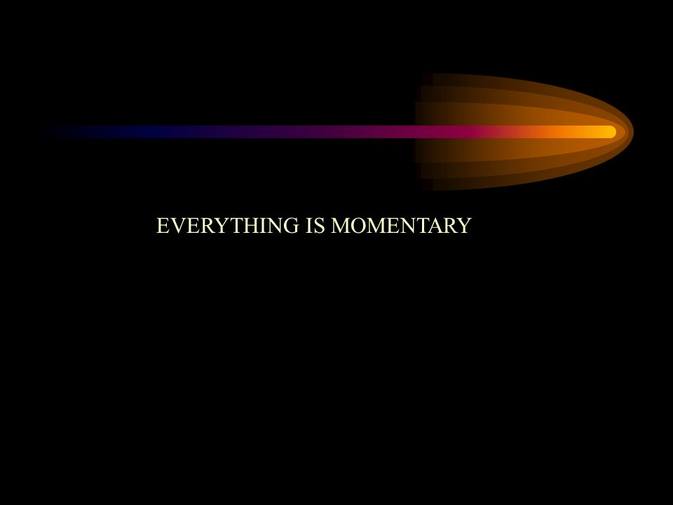 EVERYTHING IS MOMENTARY