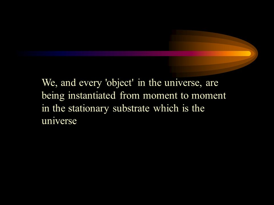 We, and every object in the universe, are being instantiated from moment to moment in the stationary substrate which is the universe