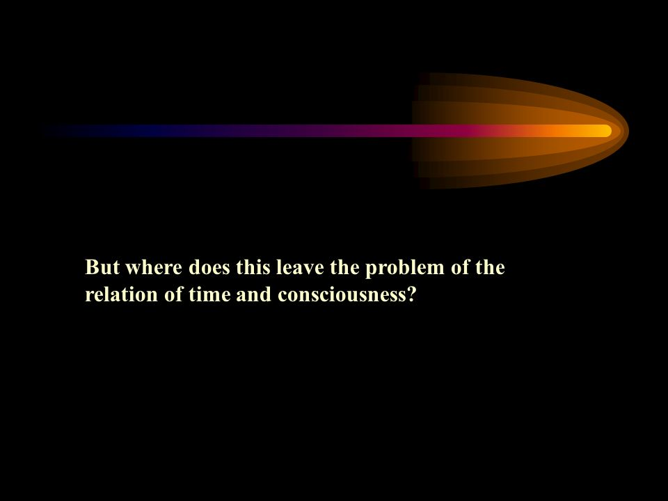 But where does this leave the problem of the relation of time and consciousness