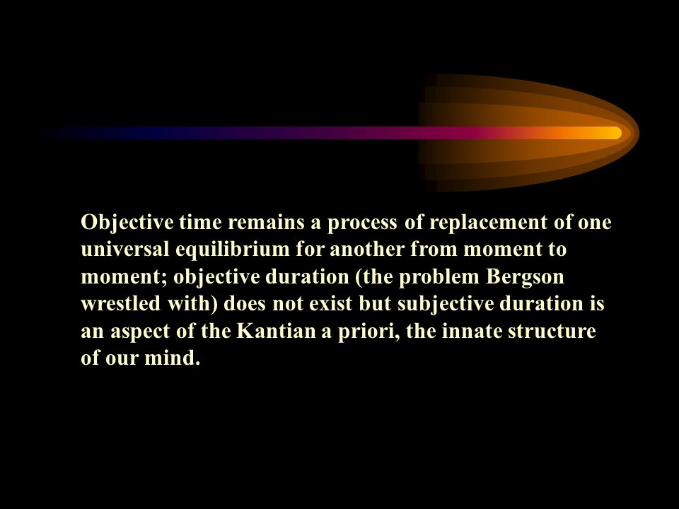 Objective time remains a process of replacement of one universal equilibrium for another from moment to moment; objective duration (the problem Bergson wrestled with) does not exist but subjective duration is an aspect of the Kantian a priori, the innate structure of our mind.