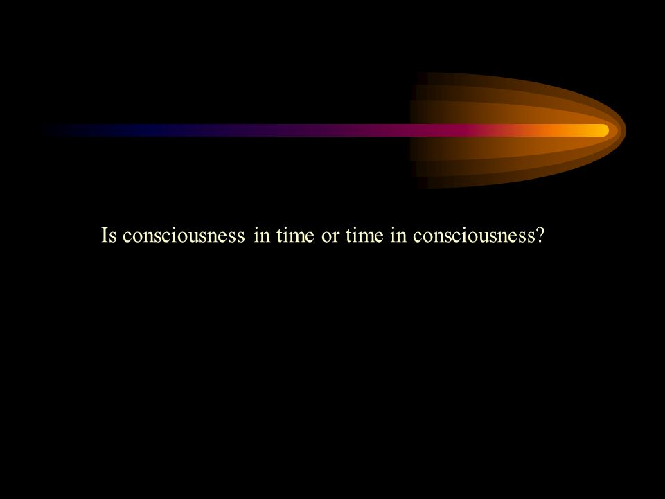 Is consciousness in time or time in consciousness