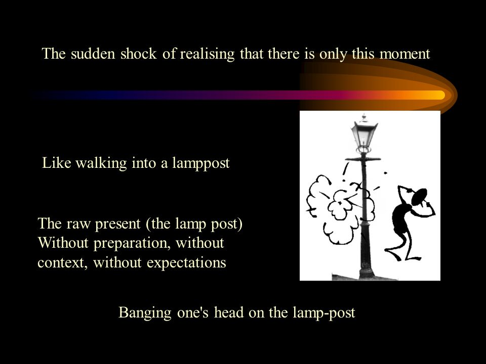 Banging one s head on the lamp-post The raw present (the lamp post) Without preparation, without context, without expectations Like walking into a lamppost The sudden shock of realising that there is only this moment