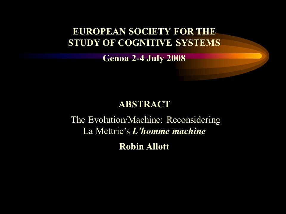 EUROPEAN SOCIETY FOR THE STUDY OF COGNITIVE SYSTEMS Genoa 2-4 July 2008 ABSTRACT The Evolution/Machine: Reconsidering La Mettries L homme machine Robin Allott
