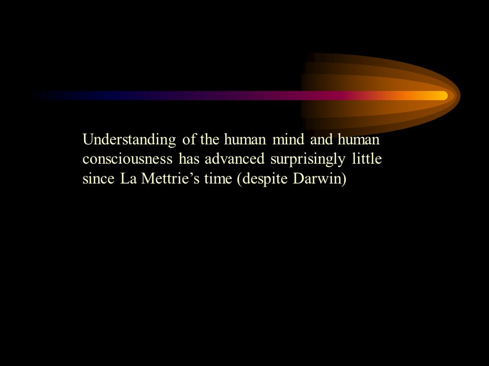 Understanding of the human mind and human consciousness has advanced surprisingly little since La Mettries time (despite Darwin)