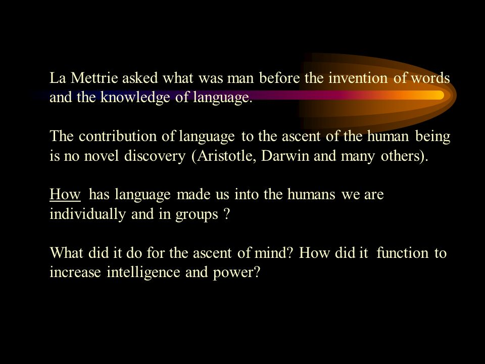 La Mettrie asked what was man before the invention of words and the knowledge of language.