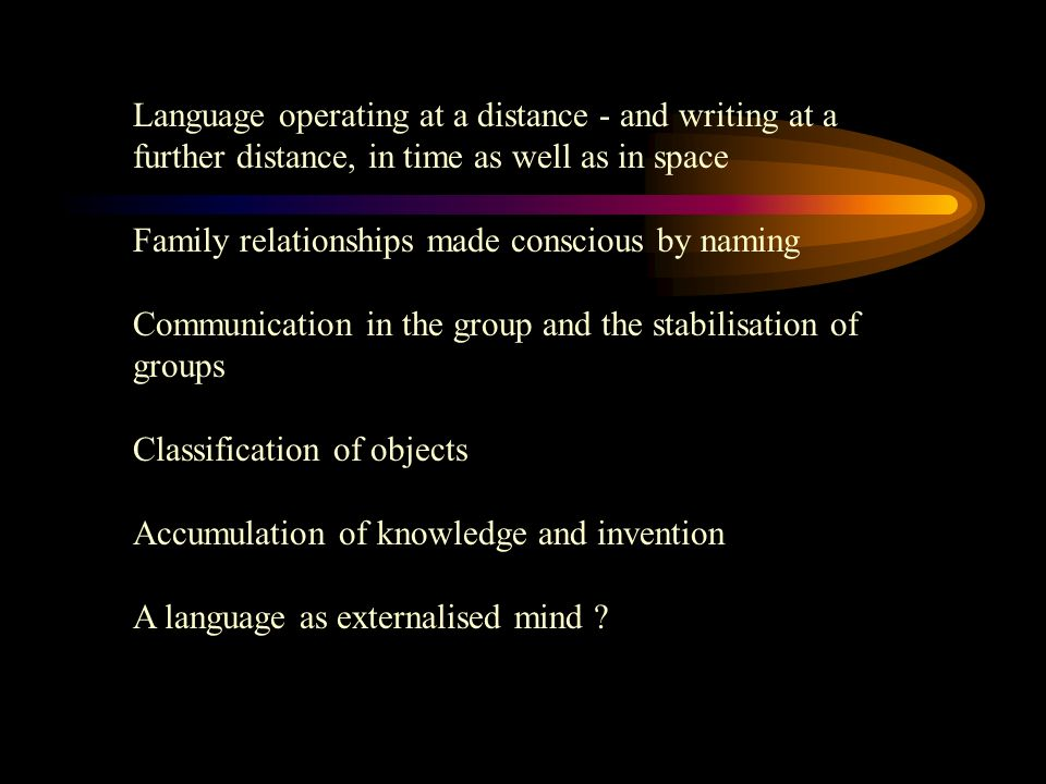 Language operating at a distance - and writing at a further distance, in time as well as in space Family relationships made conscious by naming Communication in the group and the stabilisation of groups Classification of objects Accumulation of knowledge and invention A language as externalised mind