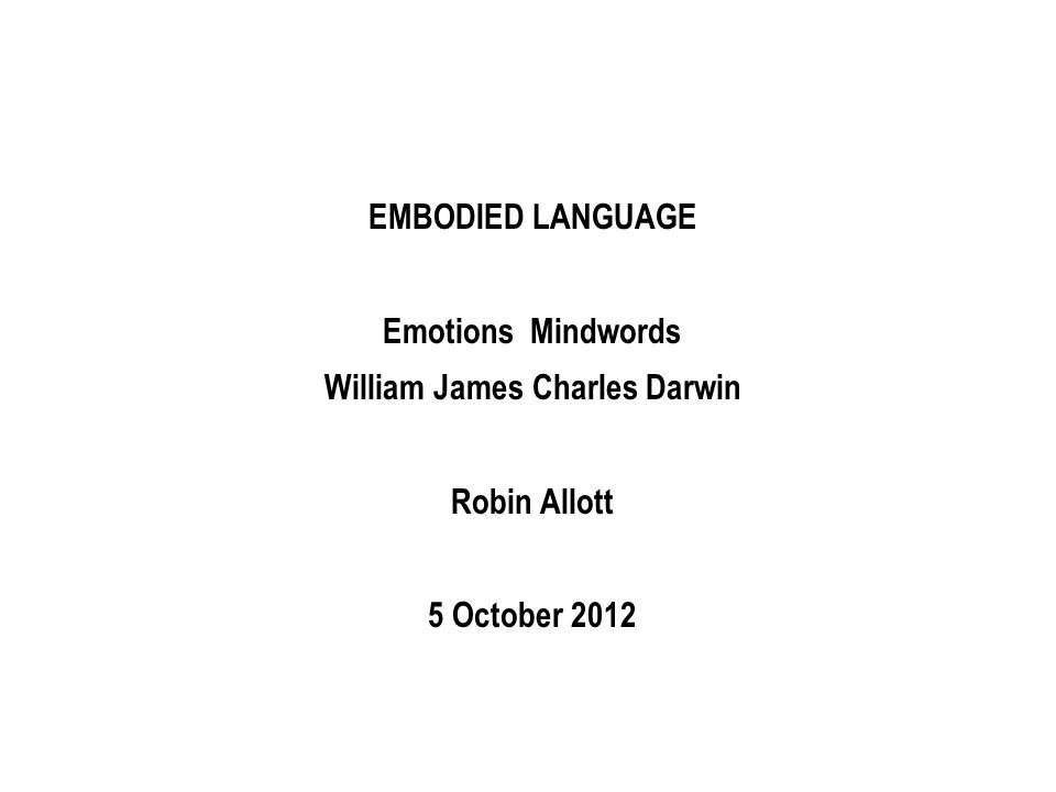 EMBODIED LANGUAGE Emotions Mindwords William James Charles Darwin Robin Allott 5 October 2012
