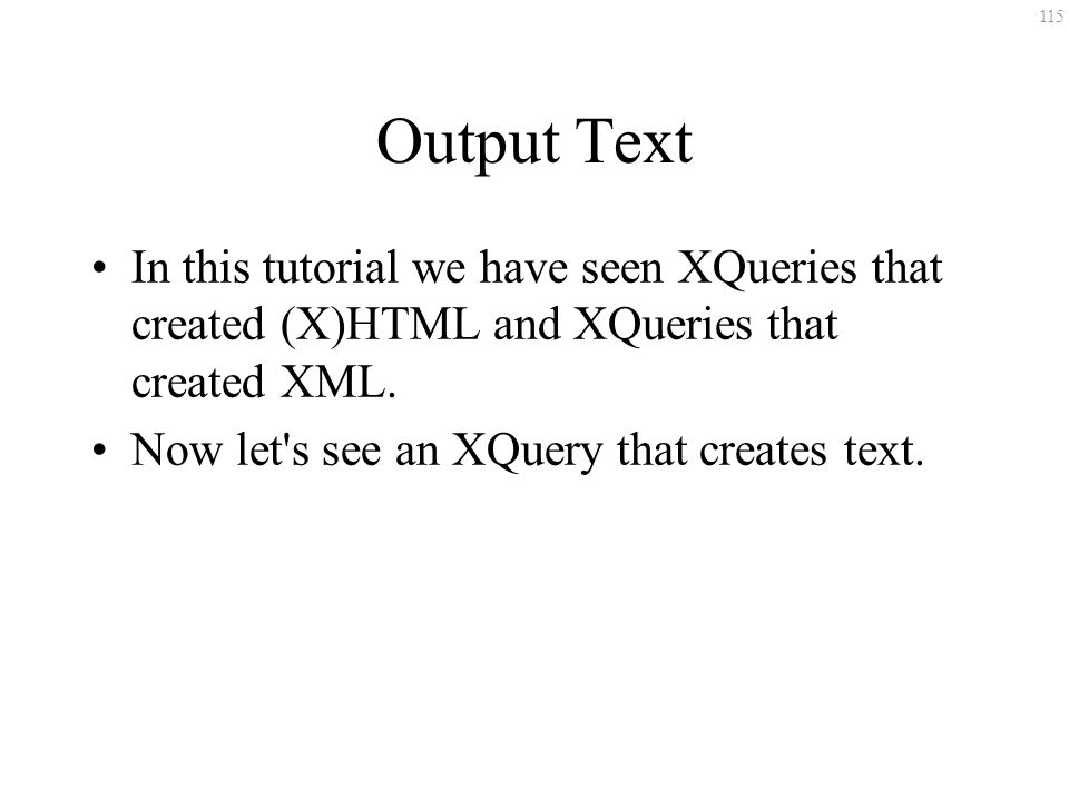 115 Output Text In this tutorial we have seen XQueries that created (X)HTML and XQueries that created XML.