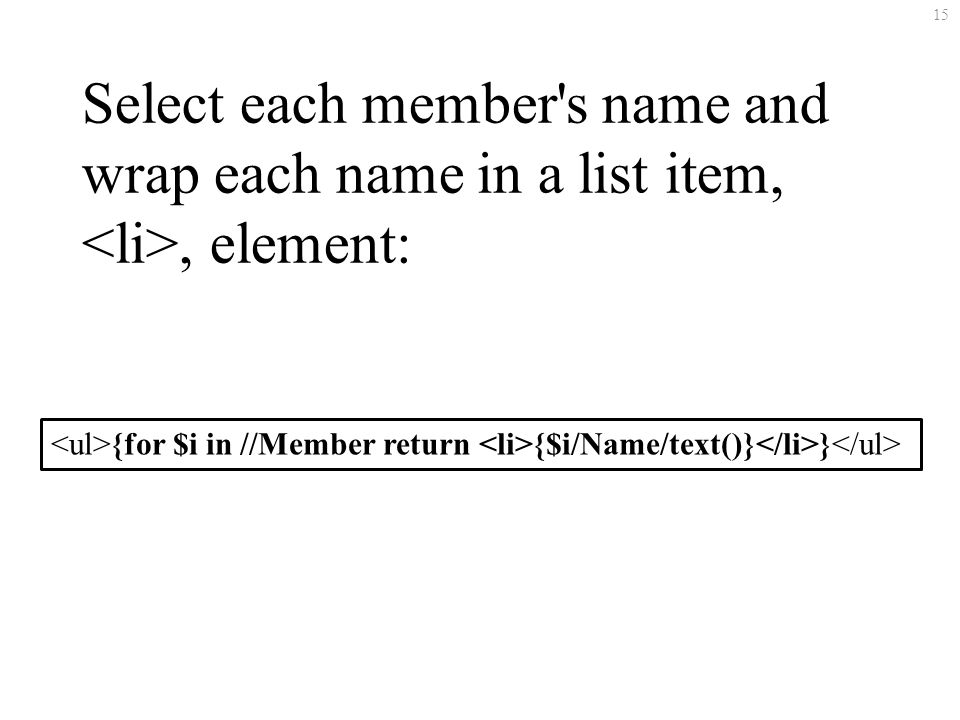 15 Select each member s name and wrap each name in a list item,, element: {for $i in //Member return {$i/Name/text()} }
