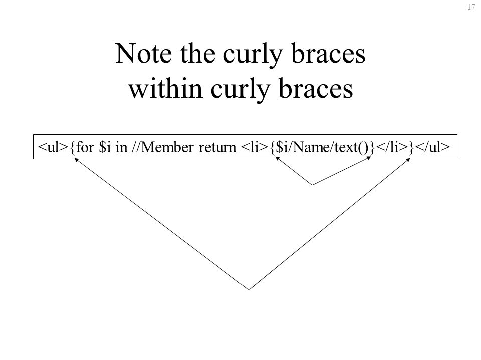 17 Note the curly braces within curly braces {for $i in //Member return {$i/Name/text()} }