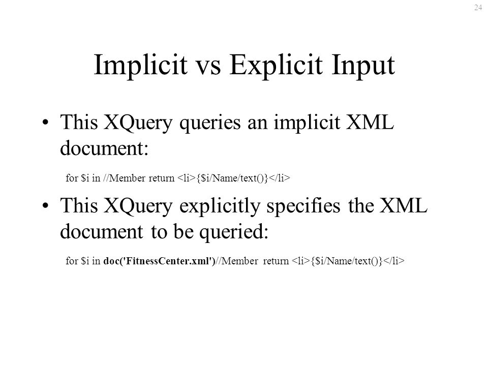 24 Implicit vs Explicit Input This XQuery queries an implicit XML document: for $i in //Member return {$i/Name/text()} This XQuery explicitly specifies the XML document to be queried: for $i in doc( FitnessCenter.xml )//Member return {$i/Name/text()}