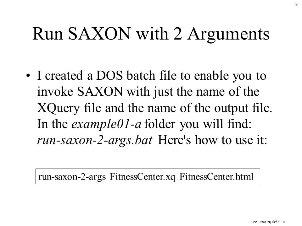 26 Run SAXON with 2 Arguments I created a DOS batch file to enable you to invoke SAXON with just the name of the XQuery file and the name of the output file.