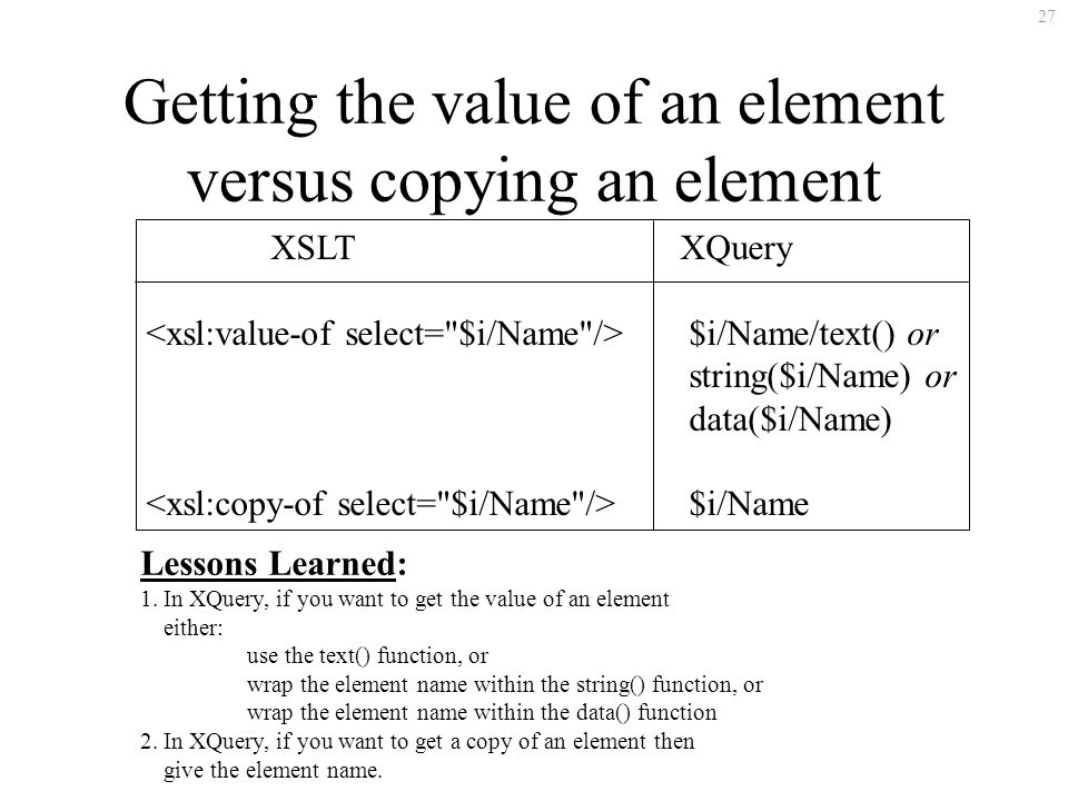 27 Getting the value of an element versus copying an element XSLTXQuery $i/Name/text() or string($i/Name) or data($i/Name) $i/Name Lessons Learned: 1.
