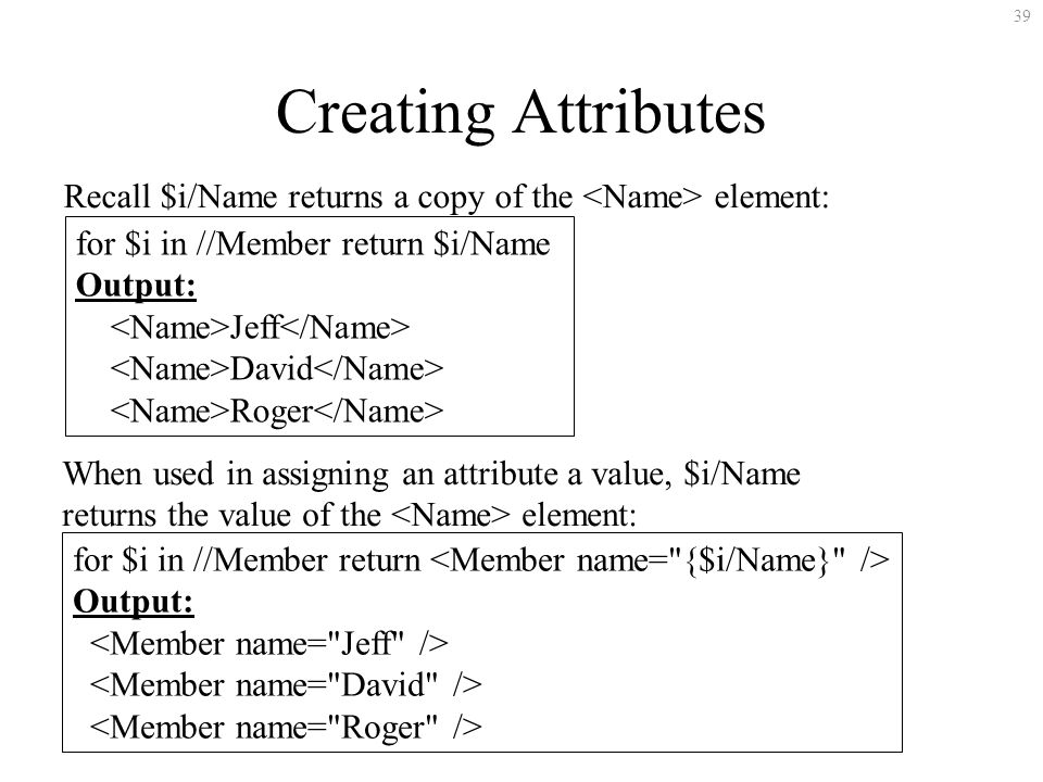 39 Creating Attributes for $i in //Member return $i/Name Output: Jeff David Roger Recall $i/Name returns a copy of the element: When used in assigning an attribute a value, $i/Name returns the value of the element: for $i in //Member return Output: