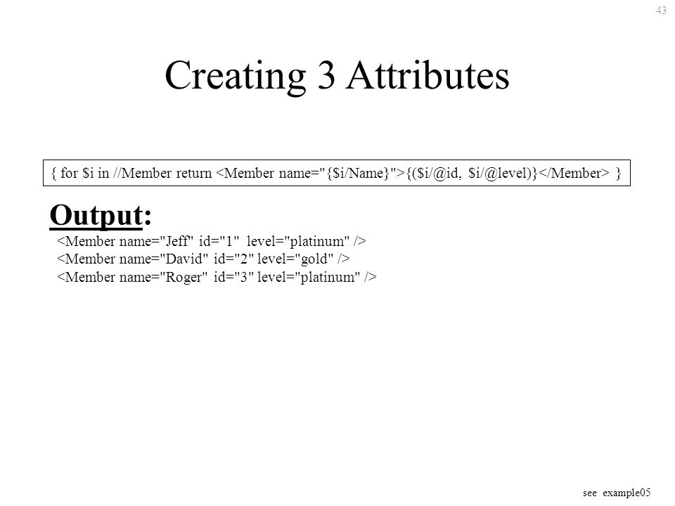 43 Creating 3 Attributes { for $i in //Member return  } Output: see example05