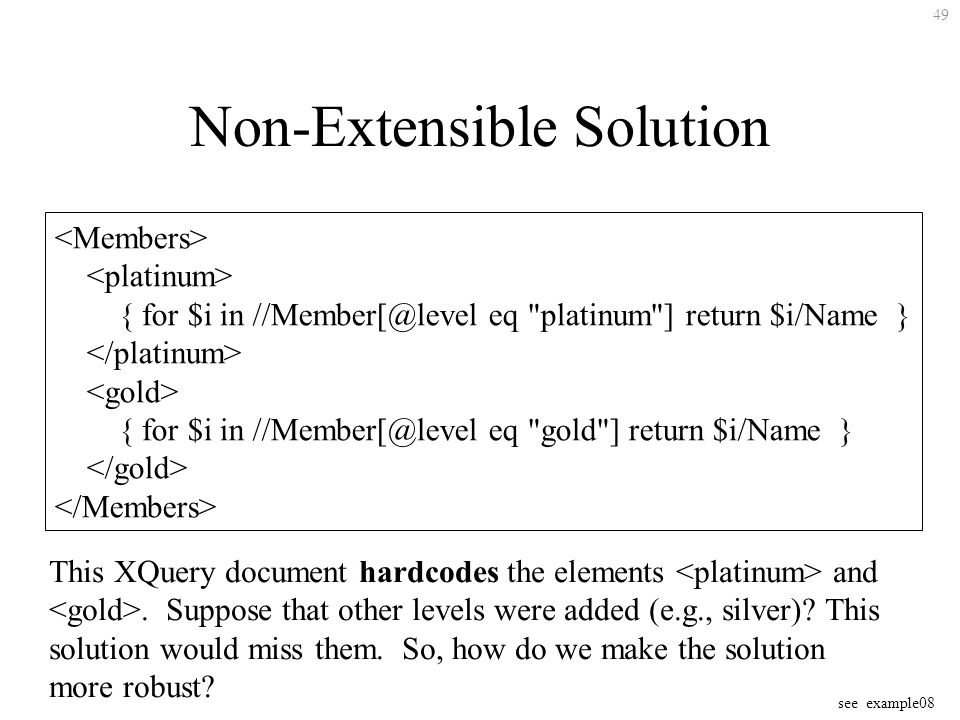 49 Non-Extensible Solution { for $i in eq platinum ] return $i/Name } { for $i in eq gold ] return $i/Name } This XQuery document hardcodes the elements and.