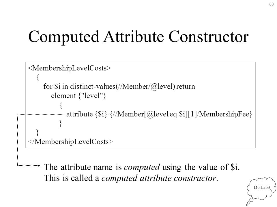 60 Computed Attribute Constructor { for $i in return element { level } { attribute {$i} eq $i][1]/MembershipFee} } The attribute name is computed using the value of $i.
