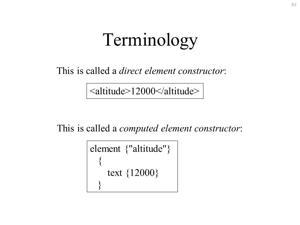 64 Terminology This is called a direct element constructor: element { altitude } { text {12000} } This is called a computed element constructor: