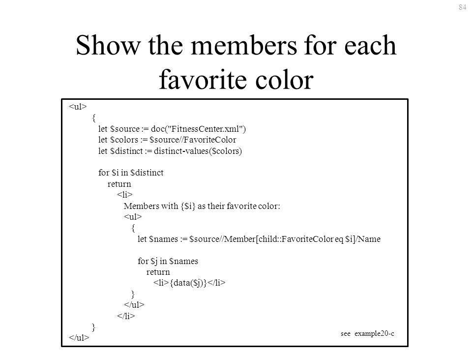 84 Show the members for each favorite color { let $source := doc( FitnessCenter.xml ) let $colors := $source//FavoriteColor let $distinct := distinct-values($colors) for $i in $distinct return Members with {$i} as their favorite color: { let $names := $source//Member[child::FavoriteColor eq $i]/Name for $j in $names return {data($j)} } } see example20-c