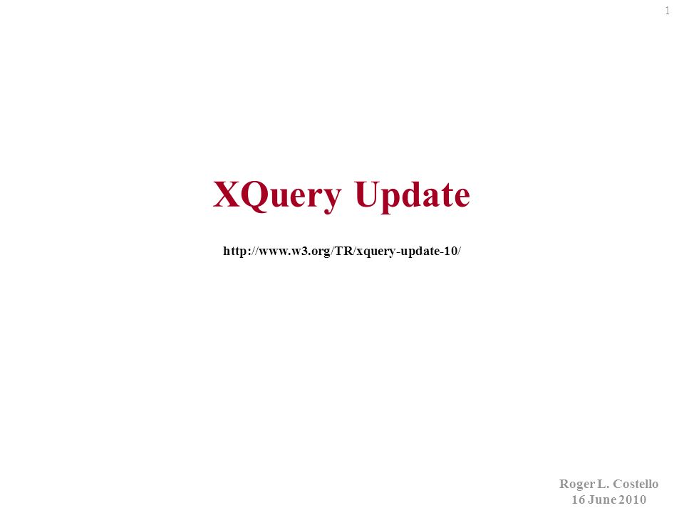 1 Roger L. Costello 16 June 2010 XQuery Update http://www.w3.org/TR/xquery-update-10/