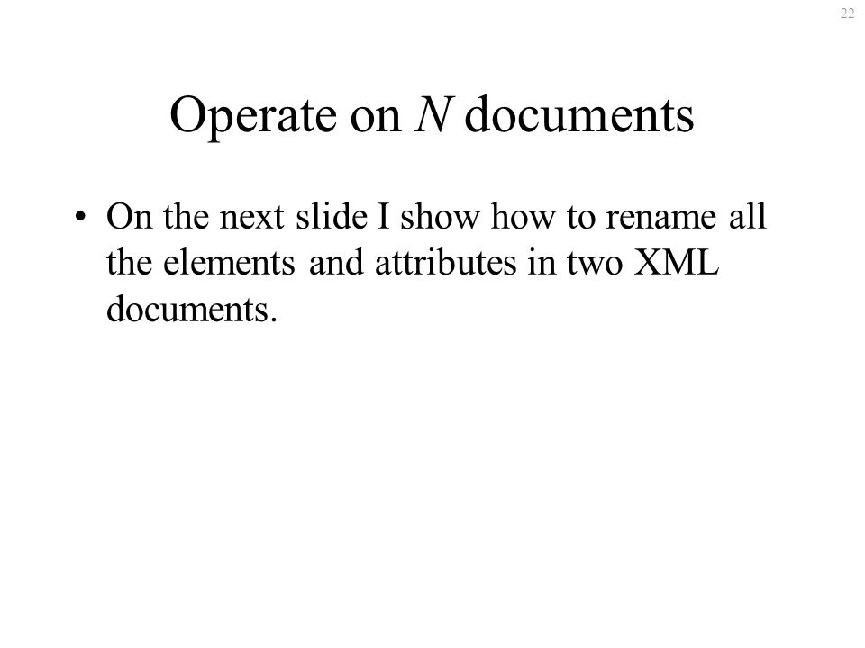 22 Operate on N documents On the next slide I show how to rename all the elements and attributes in two XML documents.