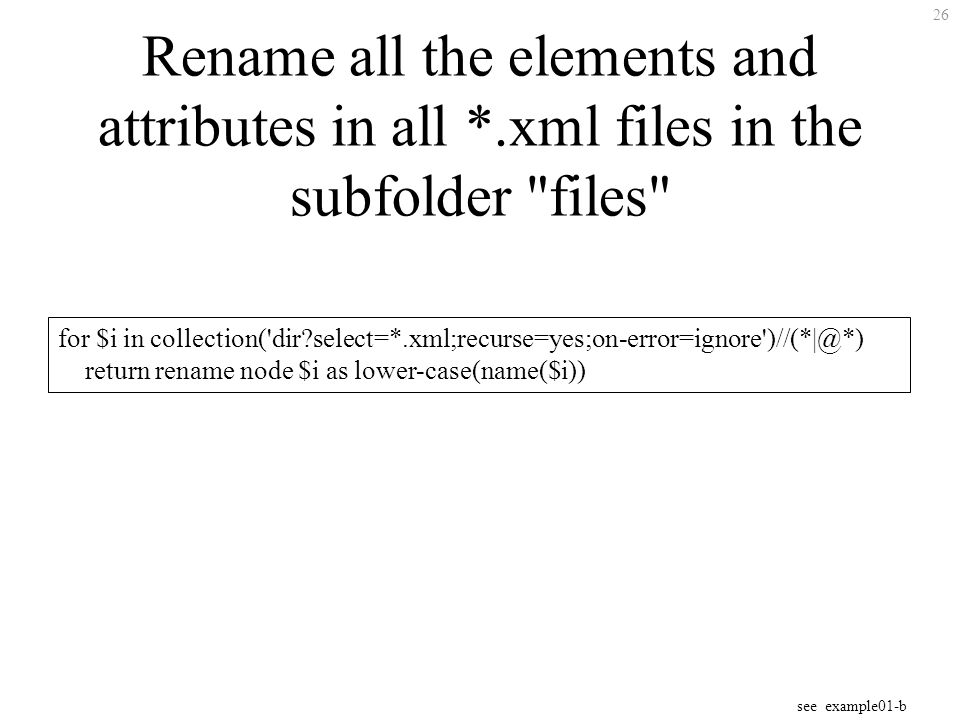 26 Rename all the elements and attributes in all *.xml files in the subfolder files for $i in collection( dir select=*.xml;recurse=yes;on-error=ignore )//(*|@*) return rename node $i as lower-case(name($i)) see example01-b