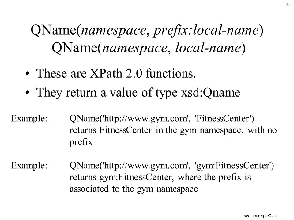 32 QName(namespace, prefix:local-name) QName(namespace, local-name) These are XPath 2.0 functions.