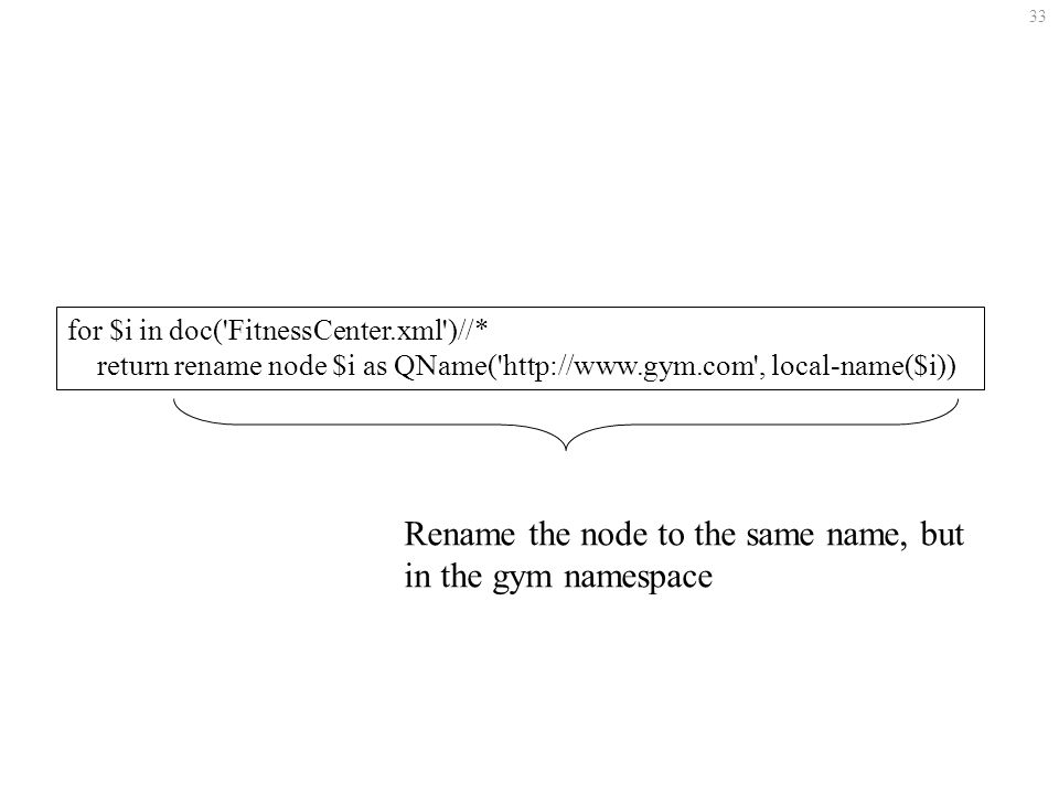 33 for $i in doc( FitnessCenter.xml )//* return rename node $i as QName( http://www.gym.com , local-name($i)) Rename the node to the same name, but in the gym namespace