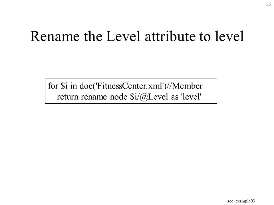 36 Rename the Level attribute to level for $i in doc( FitnessCenter.xml )//Member return rename node $i/@Level as level see example03