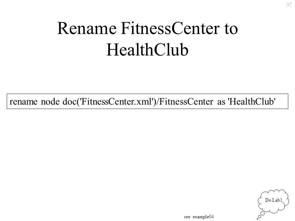 37 Rename FitnessCenter to HealthClub rename node doc( FitnessCenter.xml )/FitnessCenter as HealthClub see example04 Do Lab1