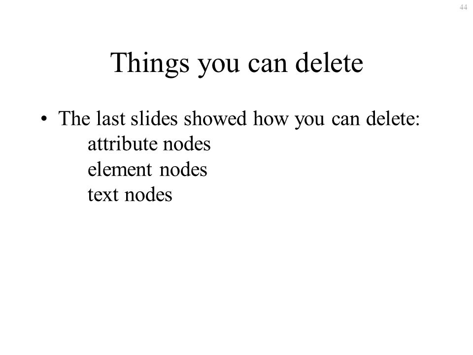 44 Things you can delete The last slides showed how you can delete: attribute nodes element nodes text nodes