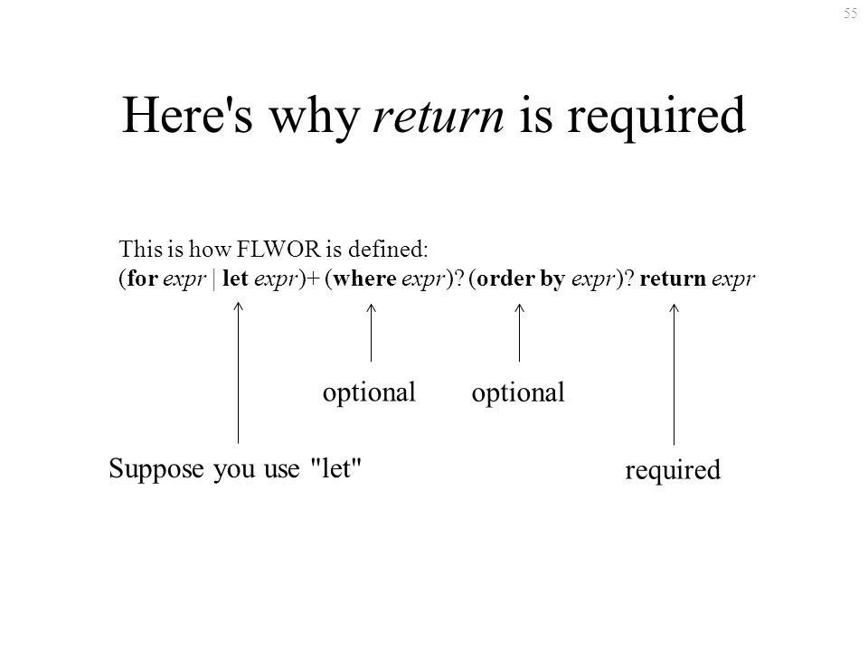 55 Here s why return is required This is how FLWOR is defined: (for expr | let expr)+ (where expr).