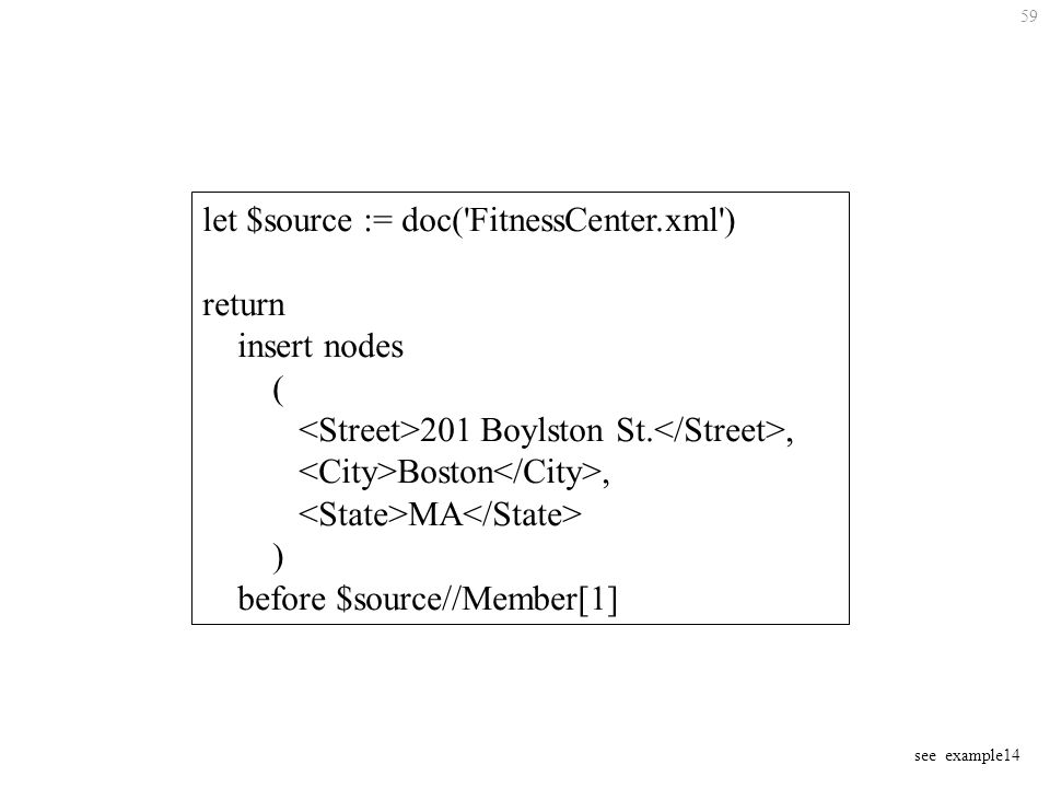 59 let $source := doc( FitnessCenter.xml ) return insert nodes ( 201 Boylston St., Boston, MA ) before $source//Member[1] see example14