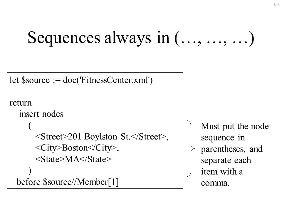 60 Sequences always in (…, …, …) let $source := doc( FitnessCenter.xml ) return insert nodes ( 201 Boylston St., Boston, MA ) before $source//Member[1] Must put the node sequence in parentheses, and separate each item with a comma.