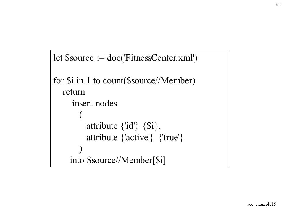 62 let $source := doc( FitnessCenter.xml ) for $i in 1 to count($source//Member) return insert nodes ( attribute { id } {$i}, attribute { active } { true } ) into $source//Member[$i] see example15