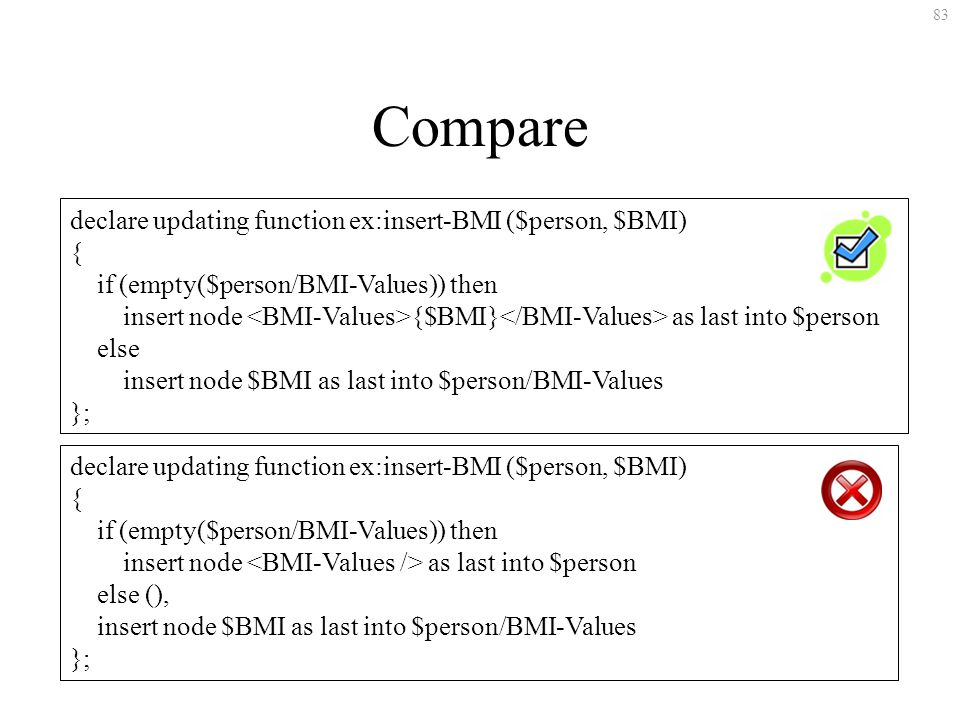 83 Compare declare updating function ex:insert-BMI ($person, $BMI) { if (empty($person/BMI-Values)) then insert node {$BMI} as last into $person else insert node $BMI as last into $person/BMI-Values }; declare updating function ex:insert-BMI ($person, $BMI) { if (empty($person/BMI-Values)) then insert node as last into $person else (), insert node $BMI as last into $person/BMI-Values };