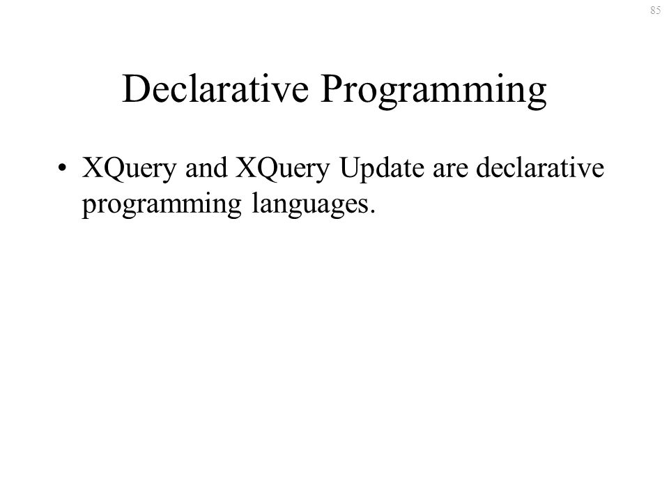 85 Declarative Programming XQuery and XQuery Update are declarative programming languages.