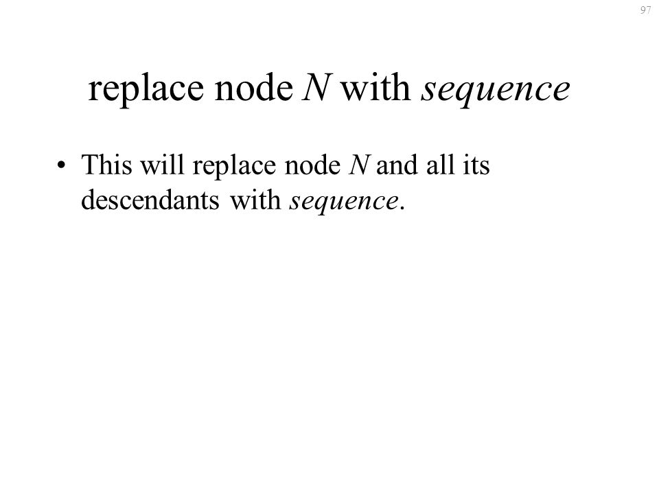 97 replace node N with sequence This will replace node N and all its descendants with sequence.