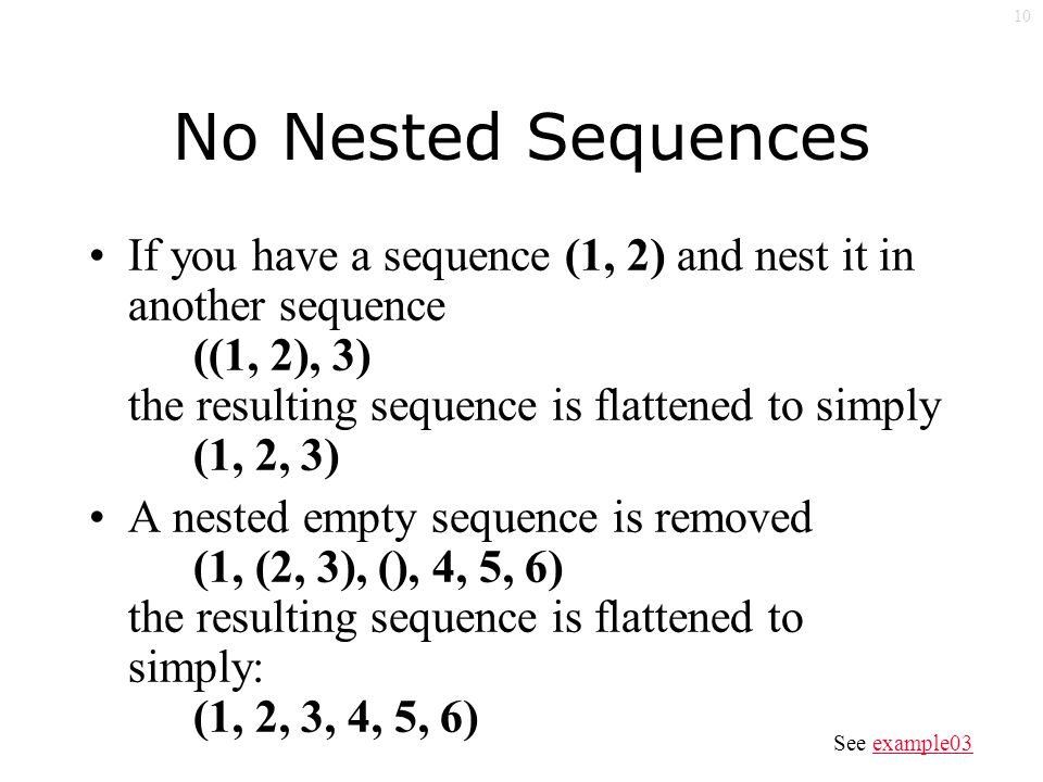 10 No Nested Sequences If you have a sequence (1, 2) and nest it in another sequence ((1, 2), 3) the resulting sequence is flattened to simply (1, 2, 3) A nested empty sequence is removed (1, (2, 3), (), 4, 5, 6) the resulting sequence is flattened to simply: (1, 2, 3, 4, 5, 6) See example03example03