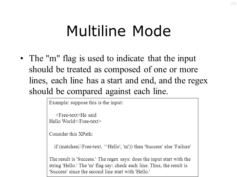100 Multiline Mode The m flag is used to indicate that the input should be treated as composed of one or more lines, each line has a start and end, and the regex should be compared against each line.