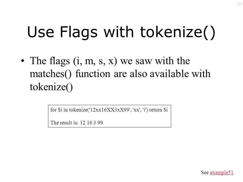 106 Use Flags with tokenize() The flags (i, m, s, x) we saw with the matches() function are also available with tokenize() for $i in tokenize( 12xx16XX3xX99 , xx , i ) return $i The result is: 12 16 3 99 See example51example51