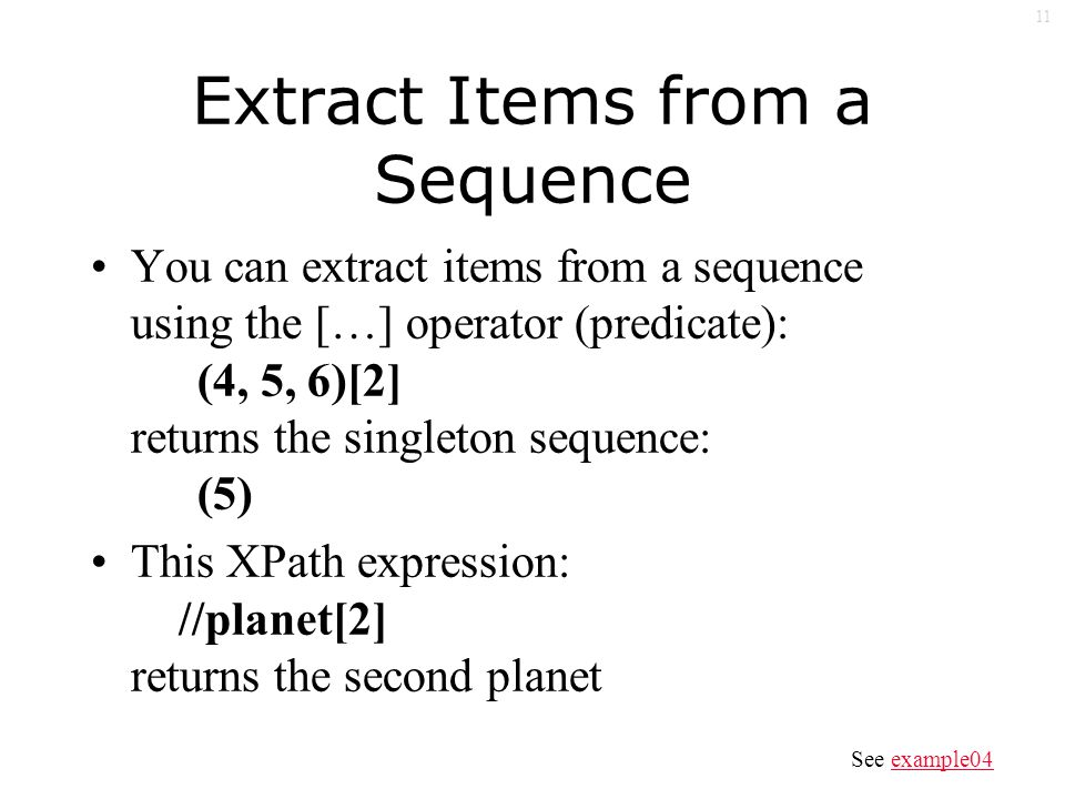 11 Extract Items from a Sequence You can extract items from a sequence using the […] operator (predicate): (4, 5, 6)[2] returns the singleton sequence: (5) This XPath expression: //planet[2] returns the second planet See example04example04