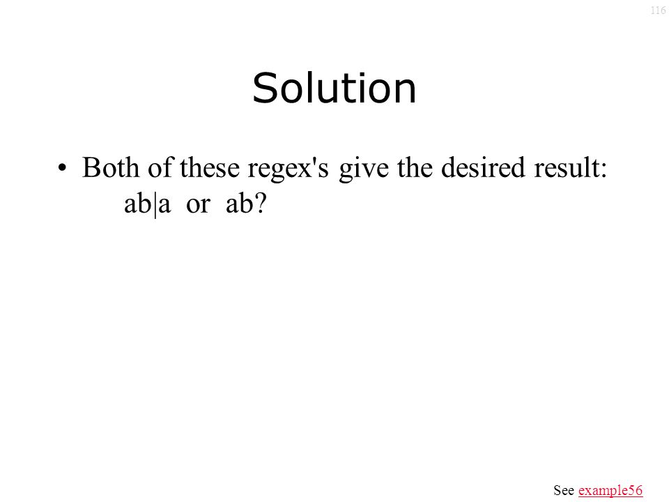 116 Solution Both of these regex s give the desired result: ab|a or ab See example56example56
