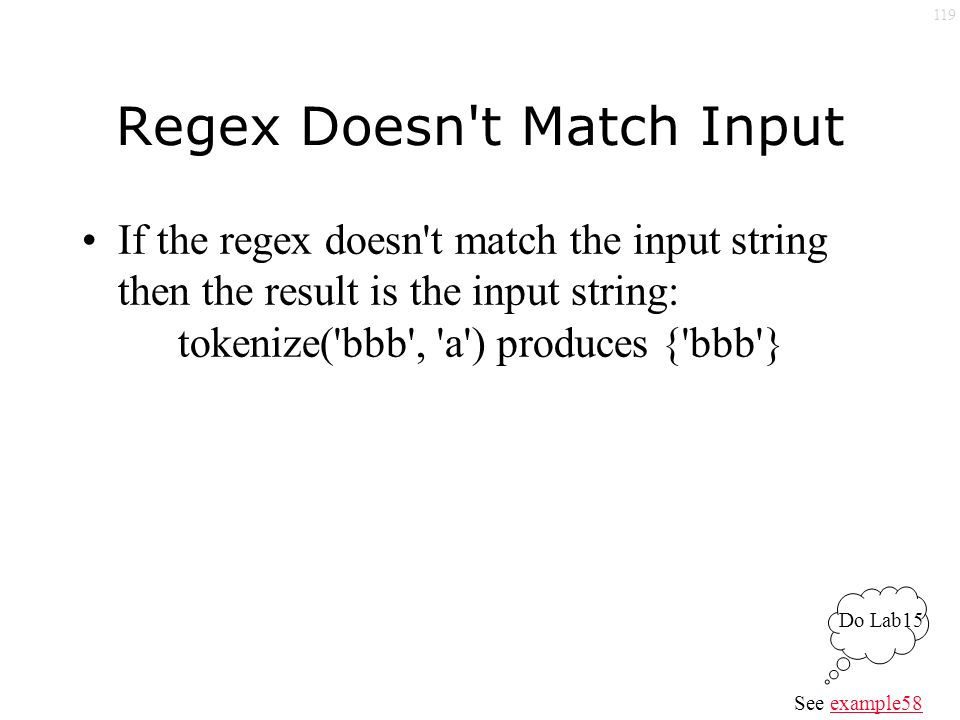 119 Regex Doesn t Match Input If the regex doesn t match the input string then the result is the input string: tokenize( bbb , a ) produces { bbb } See example58example58 Do Lab15
