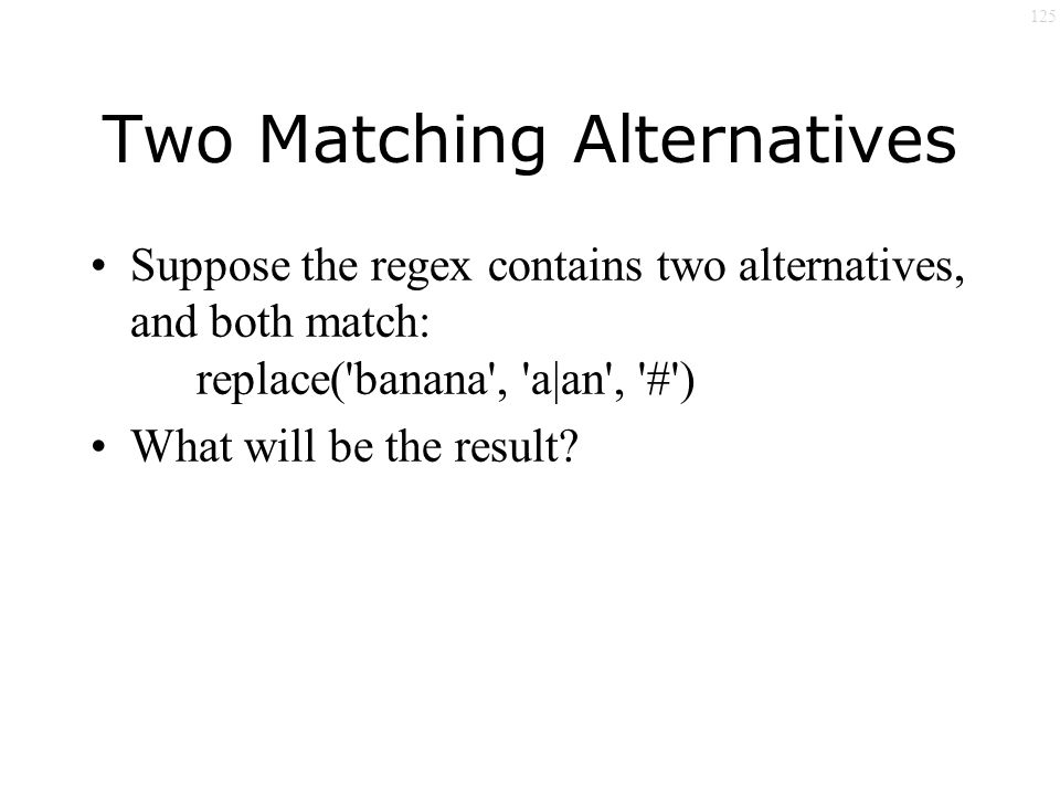 125 Two Matching Alternatives Suppose the regex contains two alternatives, and both match: replace( banana , a|an , # ) What will be the result