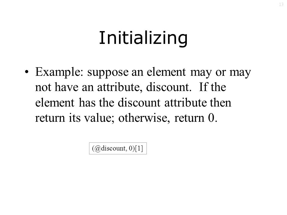 13 Initializing Example: suppose an element may or may not have an attribute, discount.