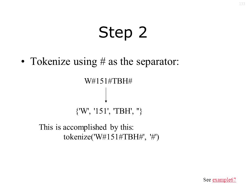133 Step 2 Tokenize using # as the separator: W#151#TBH# { W , 151 , TBH , } This is accomplished by this: tokenize( W#151#TBH# , # ) See example67example67