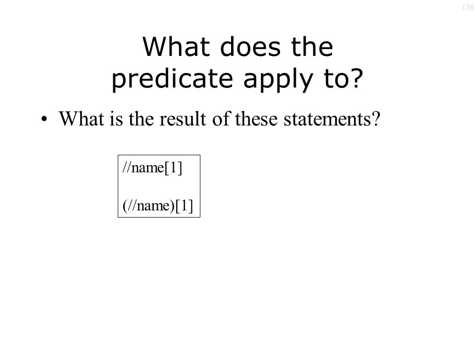 136 What does the predicate apply to What is the result of these statements //name[1] (//name)[1]
